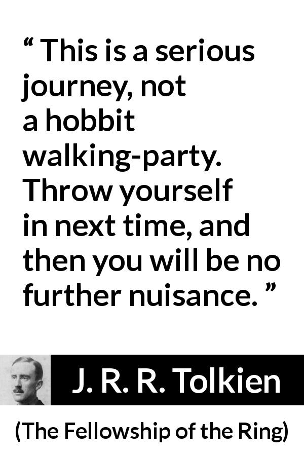 "J. R. R. Tolkien about seriousness (""The Fellowship of the Ring"", 1954) - This is a serious journey, not a hobbit walking-party. Throw yourself in next time, and then you will be no further nuisance."