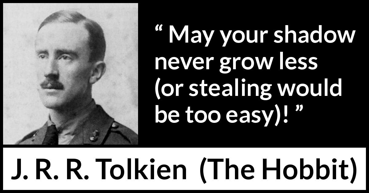 "J. R. R. Tolkien about shadow (""The Hobbit"", 1937) - May your shadow never grow less (or stealing would be too easy)!"