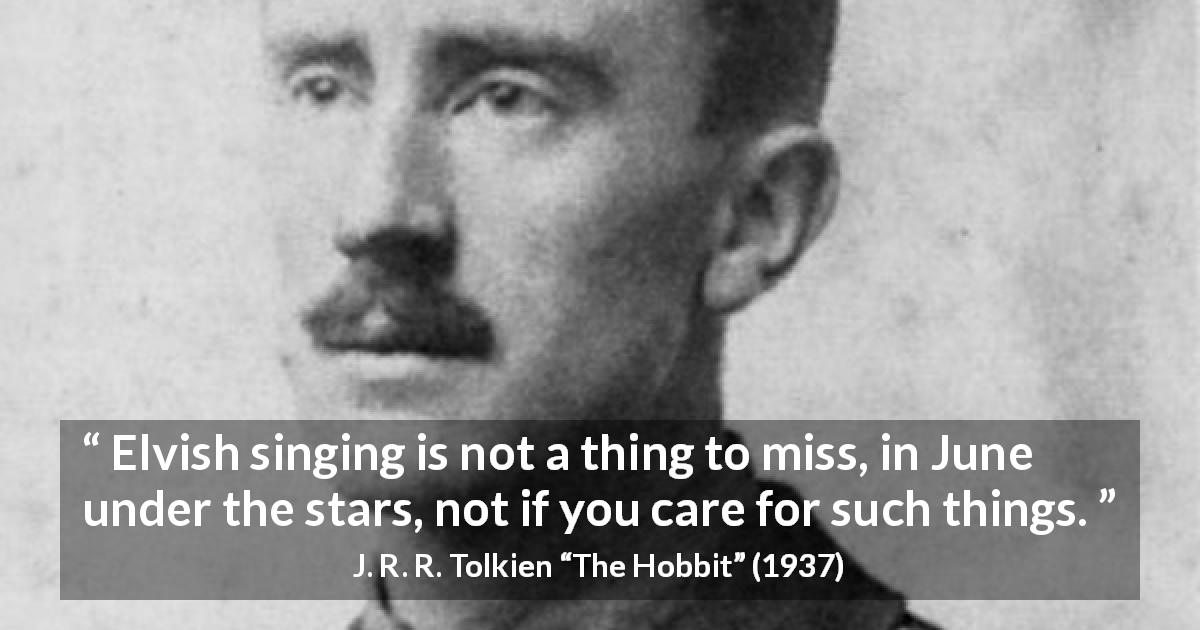 "J. R. R. Tolkien about stars (""The Hobbit"", 1937) - Elvish singing is not a thing to miss, in June under the stars, not if you care for such things."
