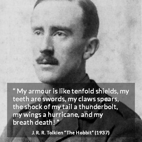 "J. R. R. Tolkien about strength (""The Hobbit"", 1937) - My armour is like tenfold shields, my teeth are swords, my claws spears, the shock of my tail a thunderbolt, my wings a hurricane, and my breath death!"