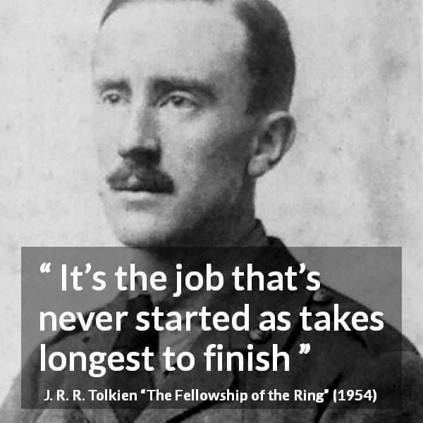 J. R. R. Tolkien quote about success from The Fellowship of the Ring (1954) - It's the job that's never started as takes longest to finish