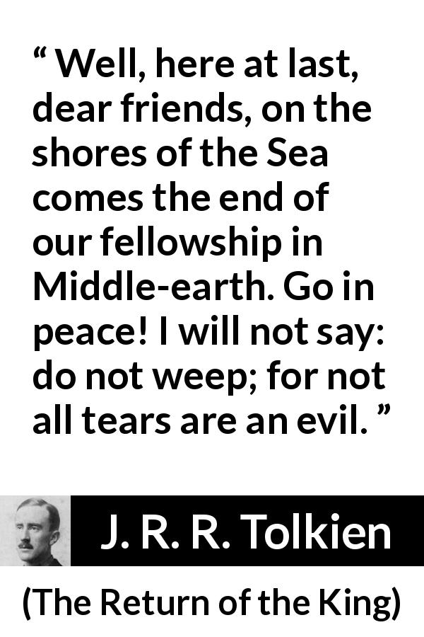"J. R. R. Tolkien about tears (""The Return of the King"", 1955) - Well, here at last, dear friends, on the shores of the Sea comes the end of our fellowship in Middle-earth. Go in peace! I will not say: do not weep; for not all tears are an evil."