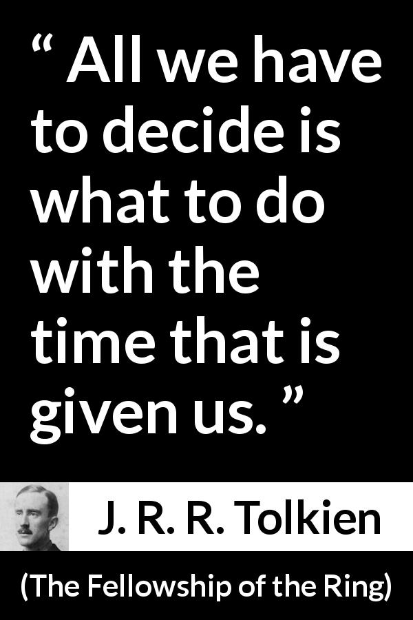 J. R. R. Tolkien quote about time from The Fellowship of the Ring (1954) - All we have to decide is what to do with the time that is given us.