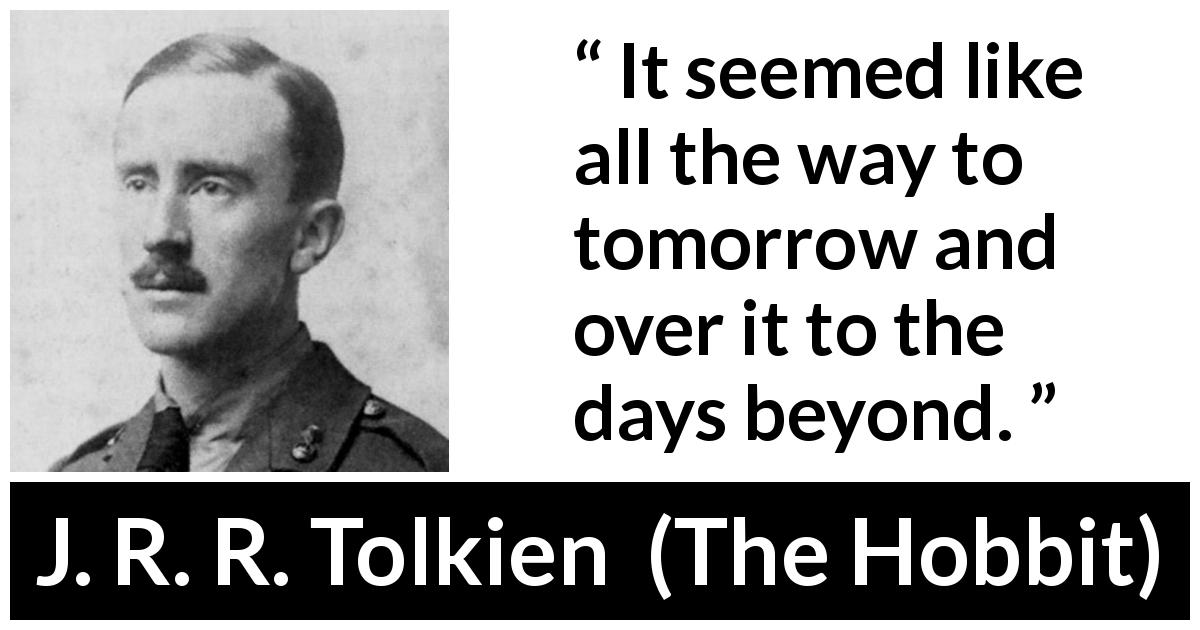 J. R. R. Tolkien quote about time from The Hobbit (1937) - It seemed like all the way to tomorrow and over it to the days beyond.