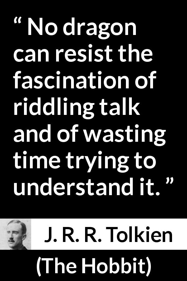 "J. R. R. Tolkien about understanding (""The Hobbit"", 1937) - No dragon can resist the fascination of riddling talk and of wasting time trying to understand it."