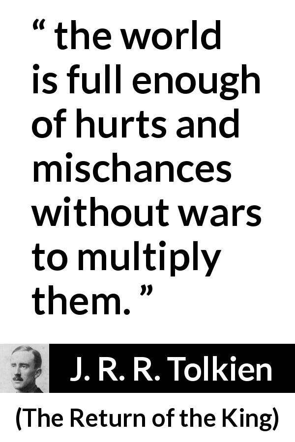 J. R. R. Tolkien quote about war from The Return of the King - the world is full enough of hurts and mischances without wars to multiply them.
