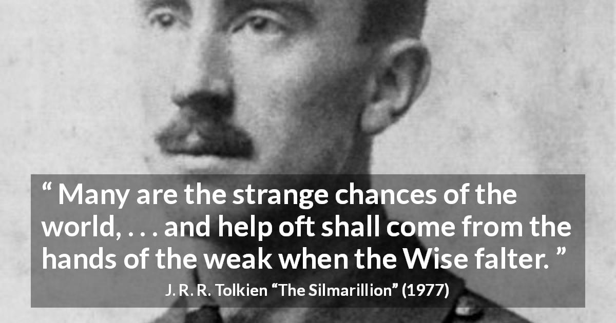 "J. R. R. Tolkien about weakness (""The Silmarillion"", 1977) - Many are the strange chances of the world, . . . and help oft shall come from the hands of the weak when the Wise falter."