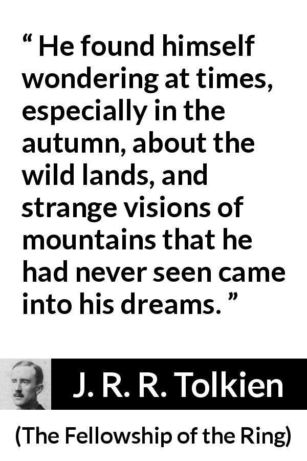 "J. R. R. Tolkien about wildness (""The Fellowship of the Ring"", 1954) - He found himself wondering at times, especially in the autumn, about the wild lands, and strange visions of mountains that he had never seen came into his dreams."