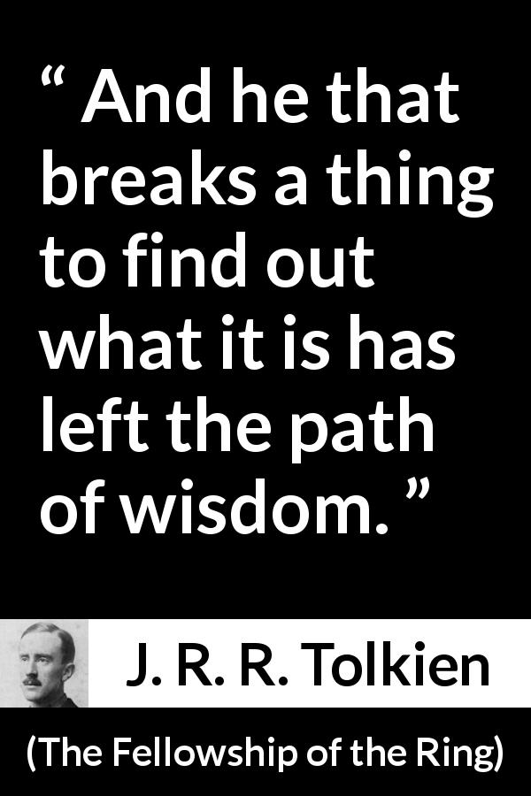 J. R. R. Tolkien quote about wisdom from The Fellowship of the Ring (1954) - And he that breaks a thing to find out what it is has left the path of wisdom.