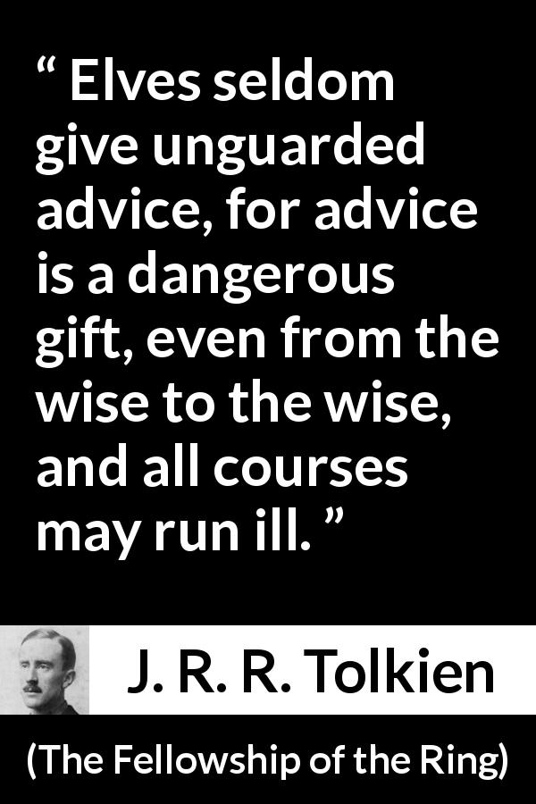 "J. R. R. Tolkien about wisdom (""The Fellowship of the Ring"", 1954) - Elves seldom give unguarded advice, for advice is a dangerous gift, even from the wise to the wise, and all courses may run ill."