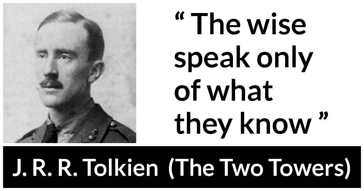 J. R. R. Tolkien quote about wisdom from The Two Towers (1954) - The wise speak only of what they know