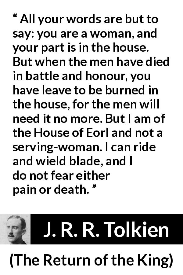 "J. R. R. Tolkien about woman (""The Return of the King"", 1955) - All your words are but to say: you are a woman, and your part is in the house. But when the men have died in battle and honour, you have leave to be burned in the house, for the men will need it no more. But I am of the House of Eorl and not a serving-woman. I can ride and wield blade, and I do not fear either pain or death."