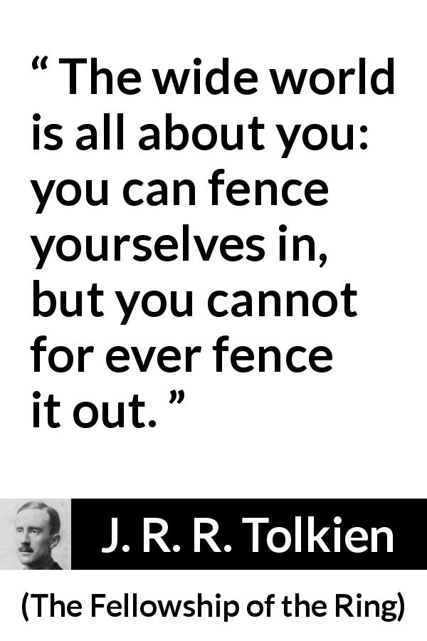 "J. R. R. Tolkien about world (""The Fellowship of the Ring"", 1954) - The wide world is all about you: you can fence yourselves in, but you cannot for ever fence it out."