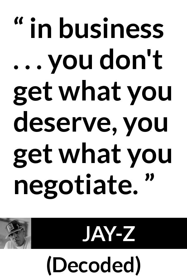 "JAY-Z about business (""Decoded"", 2010) - in business . . . you don't get what you deserve, you get what you negotiate."