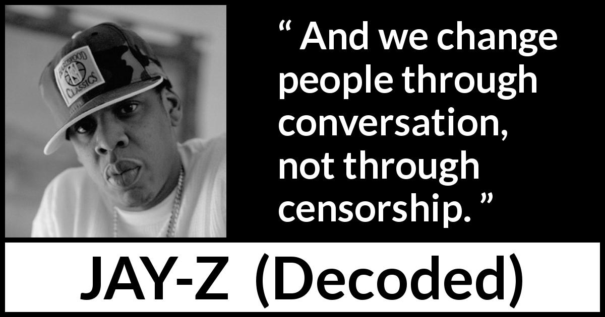 Jay-Z quote about change from Decoded (2010) - And we change people through conversation, not through censorship.