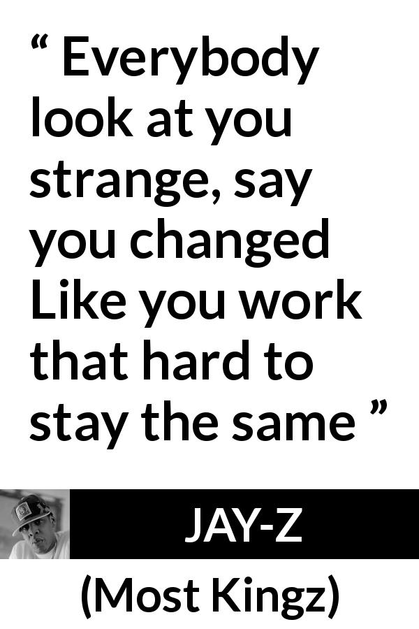 "JAY-Z about change (""Most Kingz"", 2010) - Everybody look at you strange, say you changed