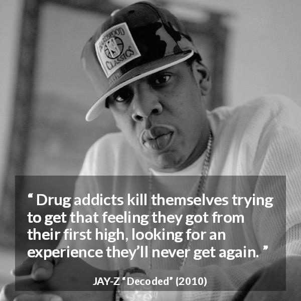 "JAY-Z about experience (""Decoded"", 2010) - Drug addicts kill themselves trying to get that feeling they got from their first high, looking for an experience they'll never get again."