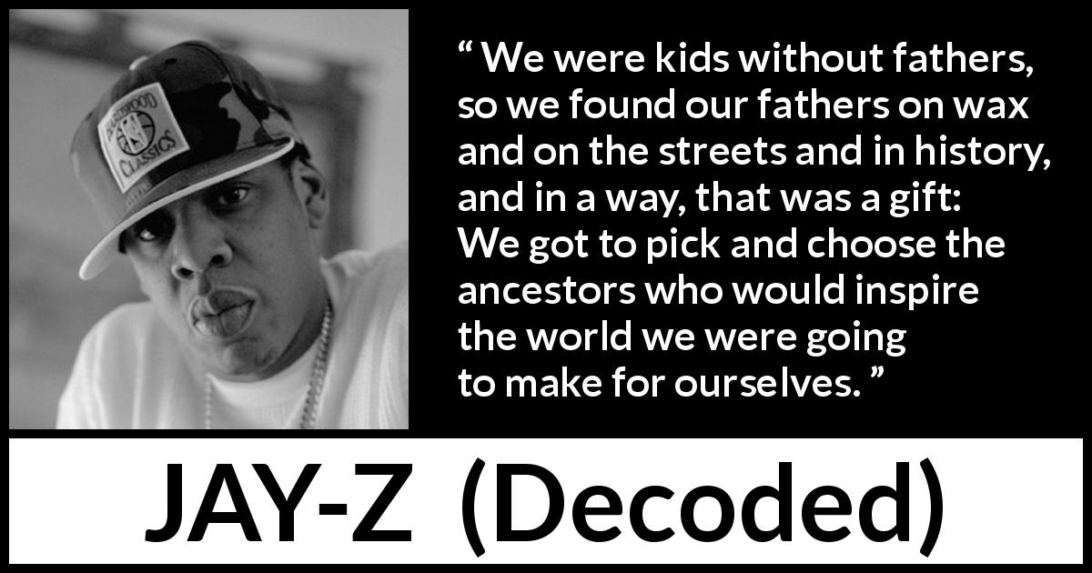 "JAY-Z about history (""Decoded"", 2010) - We were kids without fathers, so we found our fathers on wax and on the streets and in history, and in a way, that was a gift: We got to pick and choose the ancestors who would inspire the world we were going to make for ourselves."