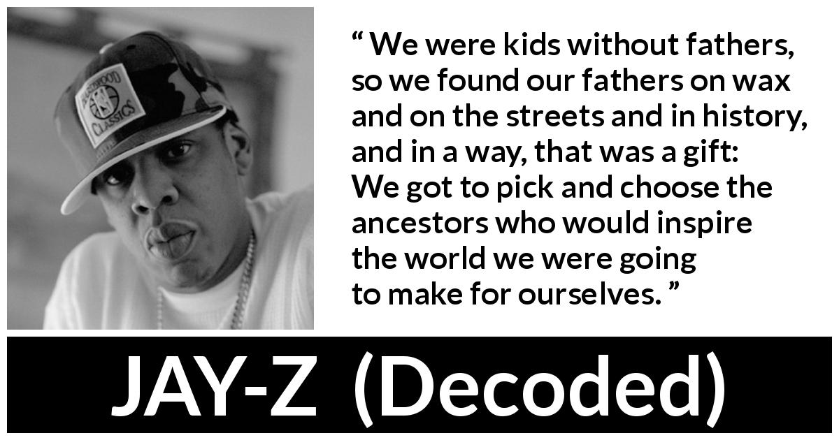 Jay-Z - Decoded - We were kids without fathers, so we found our fathers on wax and on the streets and in history, and in a way, that was a gift: We got to pick and choose the ancestors who would inspire the world we were going to make for ourselves.