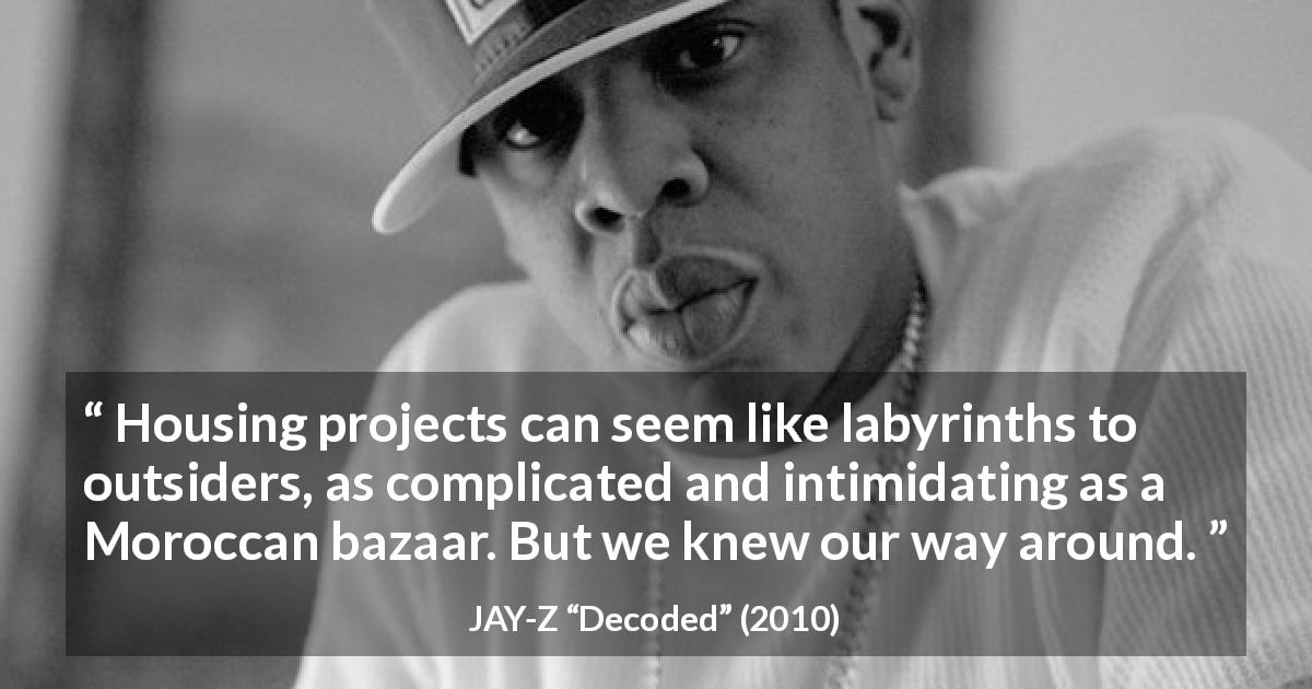"JAY-Z about housing (""Decoded"", 2010) - Housing projects can seem like labyrinths to outsiders, as complicated and intimidating as a Moroccan bazaar. But we knew our way around."