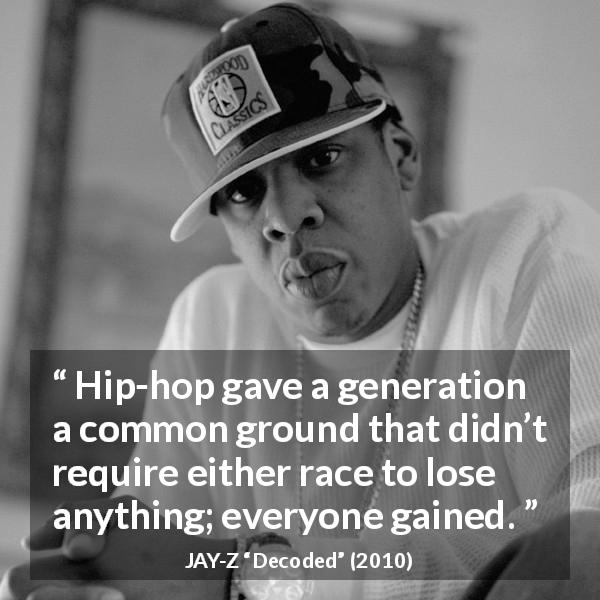 "Jay-Z about losing (""Decoded"", 2010) - Hip-hop gave a generation a common ground that didn't require either race to lose anything; everyone gained."