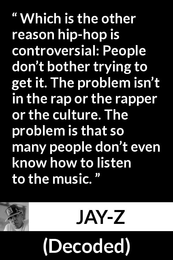 "Jay-Z about music (""Decoded"", 2010) - Which is the other reason hip-hop is controversial: People don't bother trying to get it. The problem isn't in the rap or the rapper or the culture. The problem is that so many people don't even know how to listen to the music."