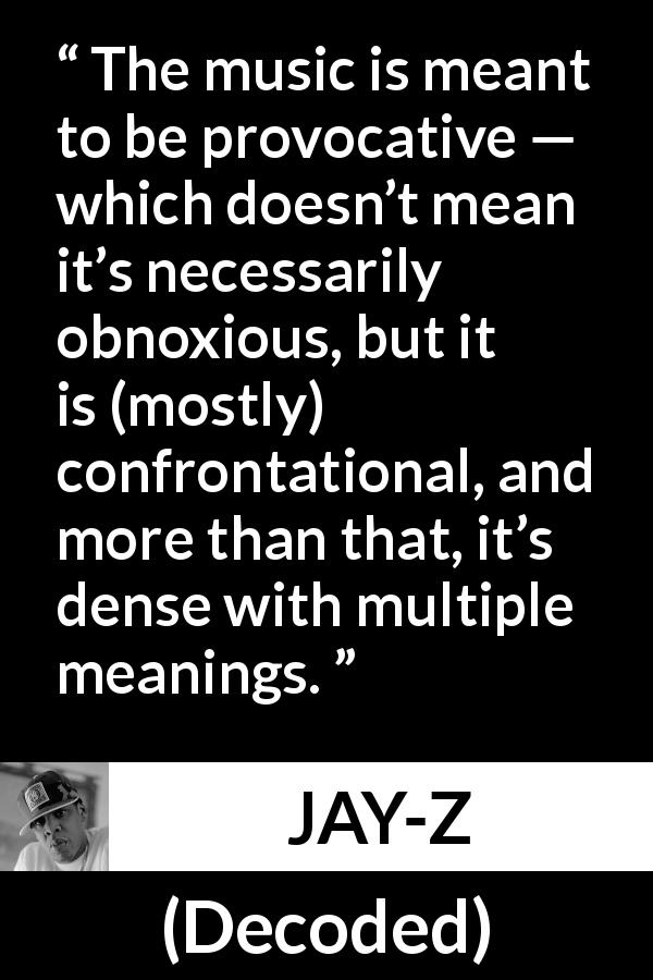 "JAY-Z about music (""Decoded"", 2010) - The music is meant to be provocative — which doesn't mean it's necessarily obnoxious, but it is (mostly) confrontational, and more than that, it's dense with multiple meanings."