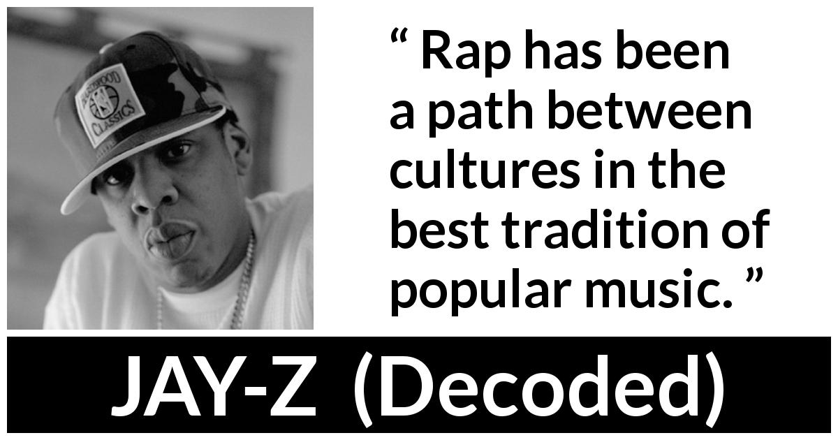 Jay-Z quote about music from Decoded (2010) - Rap has been a path between cultures in the best tradition of popular music.