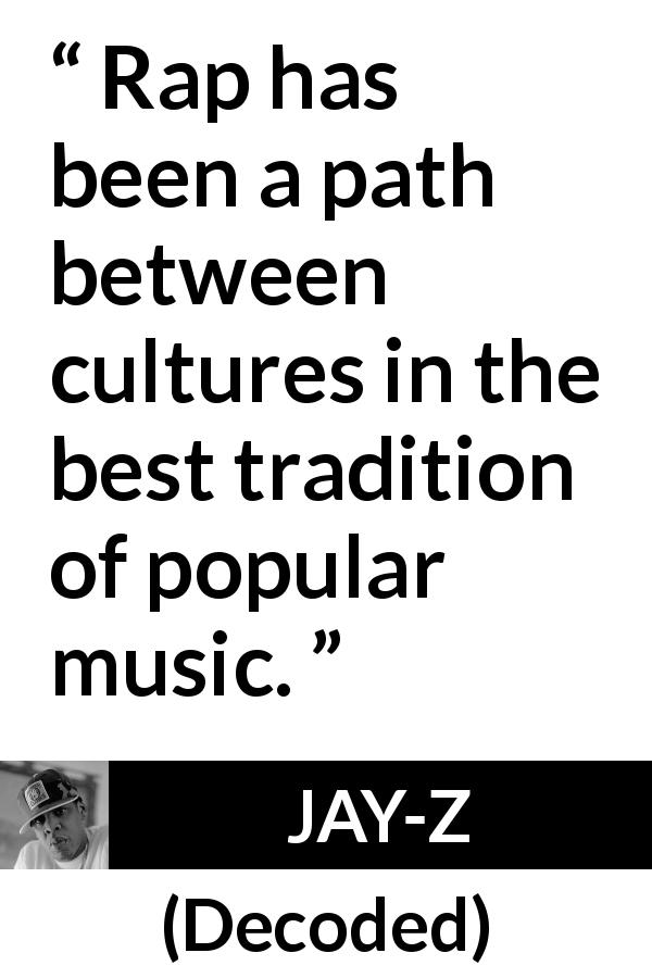 "JAY-Z about music (""Decoded"", 2010) - Rap has been a path between cultures in the best tradition of popular music."