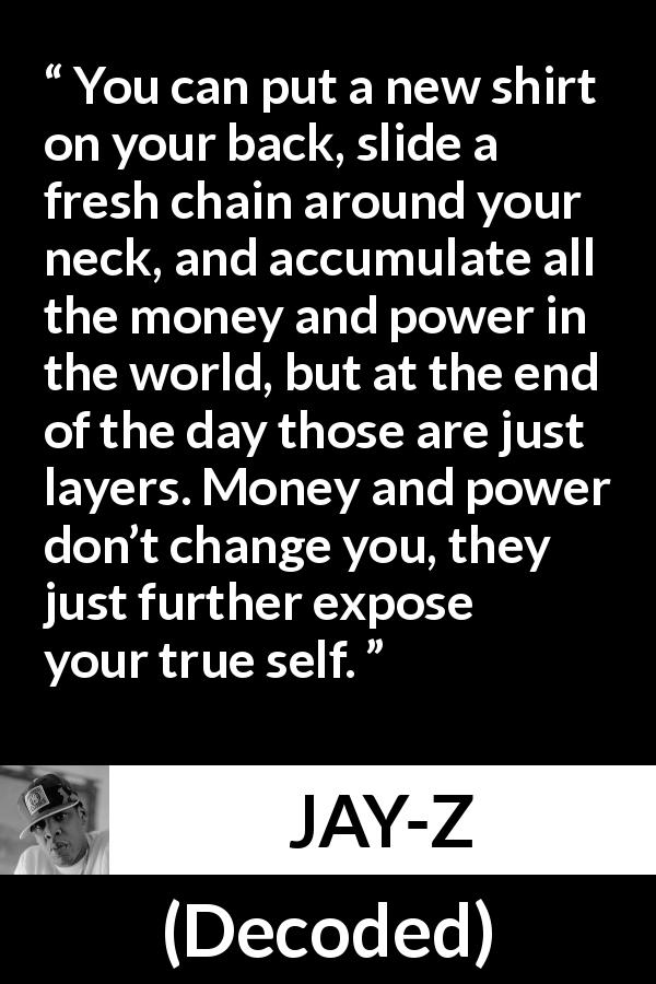 "JAY-Z about power (""Decoded"", 2010) - You can put a new shirt on your back, slide a fresh chain around your neck, and accumulate all the money and power in the world, but at the end of the day those are just layers. Money and power don't change you, they just further expose your true self."