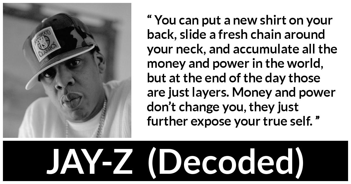 Jay-Z quote about power from Decoded (2010) - You can put a new shirt on your back, slide a fresh chain around your neck, and accumulate all the money and power in the world, but at the end of the day those are just layers. Money and power don't change you, they just further expose your true self.