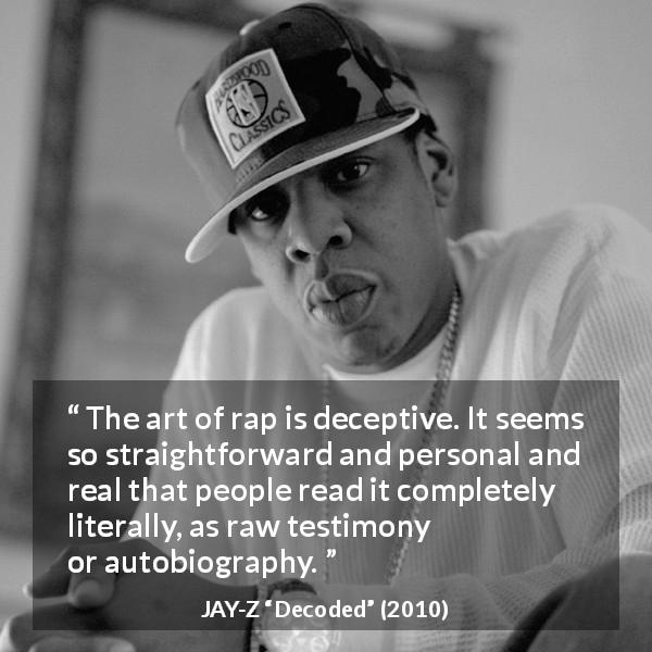 "Jay-Z about rap (""Decoded"", 2010) - The art of rap is deceptive. It seems so straightforward and personal and real that people read it completely literally, as raw testimony or autobiography."