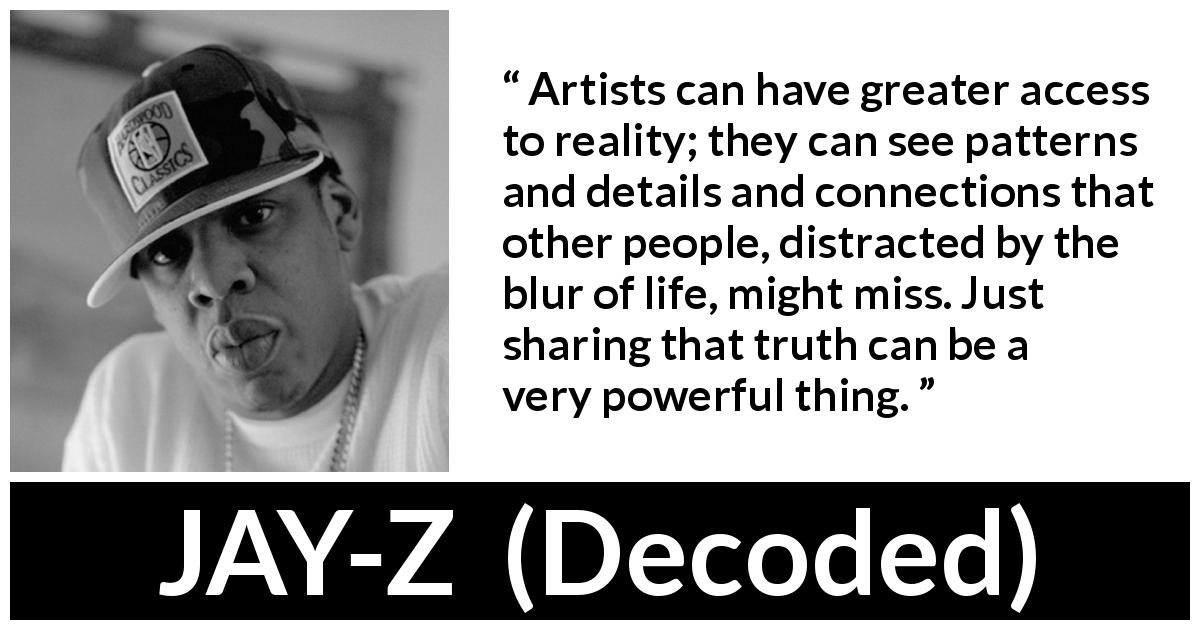 Jay-Z - Decoded - Artists can have greater access to reality; they can see patterns and details and connections that other people, distracted by the blur of life, might miss. Just sharing that truth can be a very powerful thing.