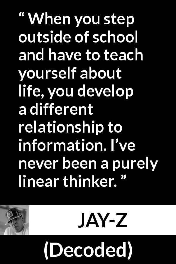 "Jay-Z about school (""Decoded"", 2010) - When you step outside of school and have to teach yourself about life, you develop a different relationship to information. I've never been a purely linear thinker."