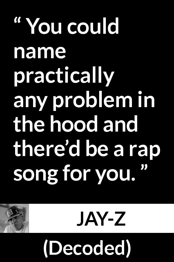 "Jay-Z about song (""Decoded"", 2010) - You could name practically any problem in the hood and there'd be a rap song for you."