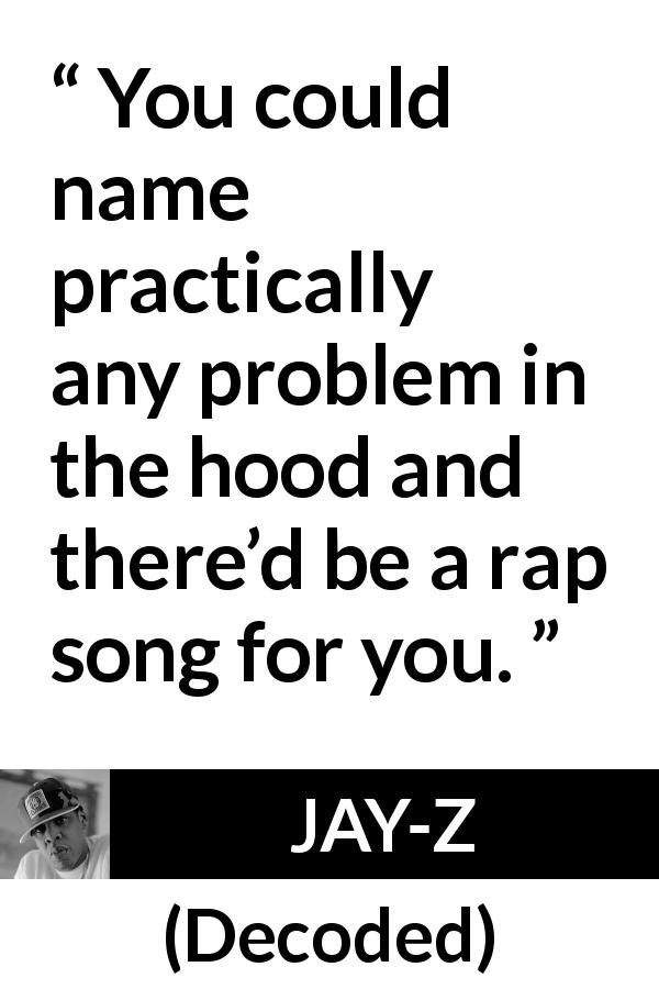 Jay-Z quote about song from Decoded (2010) - You could name practically any problem in the hood and there'd be a rap song for you.
