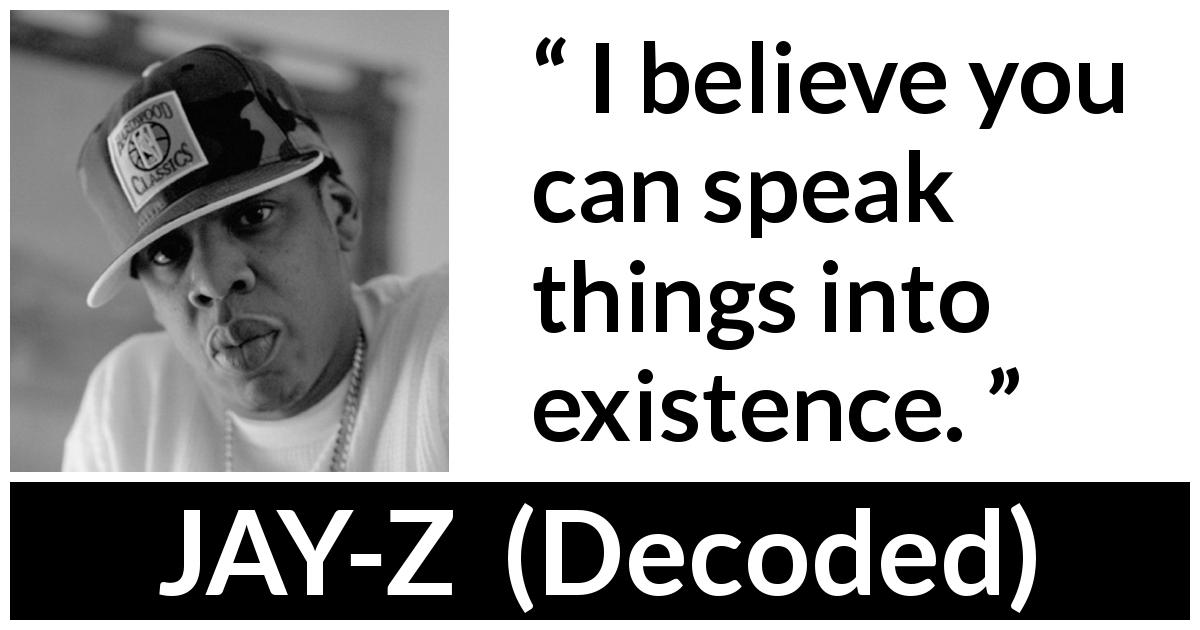 "JAY-Z about speech (""Decoded"", 2010) - I believe you can speak things into existence."