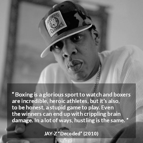 Jay-Z quote about stupidity from Decoded (2010) - Boxing is a glorious sport to watch and boxers are incredible, heroic athletes, but it's also, to be honest, a stupid game to play. Even the winners can end up with crippling brain damage. In a lot of ways, hustling is the same.