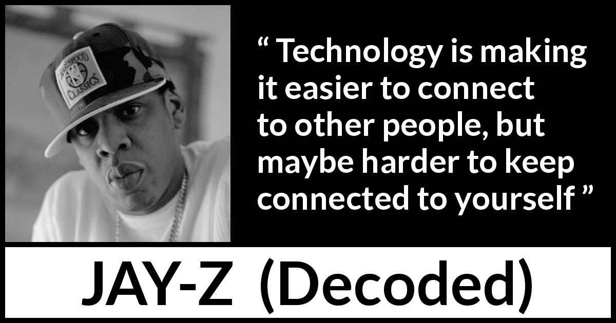 "JAY-Z about technology (""Decoded"", 2010) - Technology is making it easier to connect to other people, but maybe harder to keep connected to yourself"