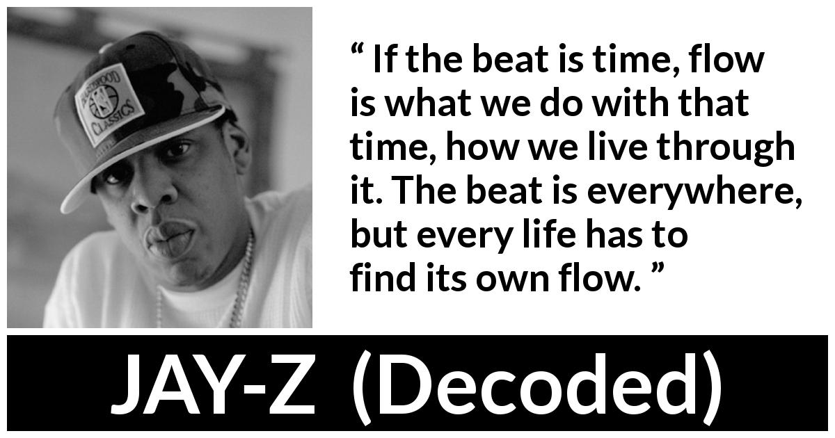Jay-Z quote about time from Decoded (2010) - If the beat is time, flow is what we do with that time, how we live through it. The beat is everywhere, but every life has to find its own flow.