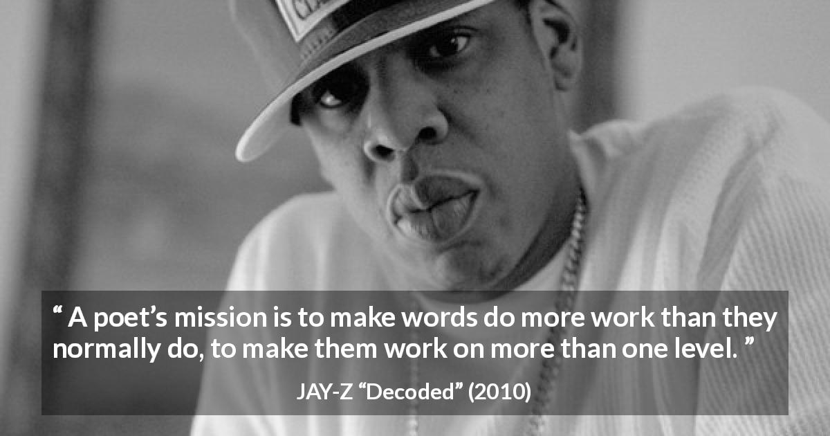 "JAY-Z about words (""Decoded"", 2010) - A poet's mission is to make words do more work than they normally do, to make them work on more than one level."