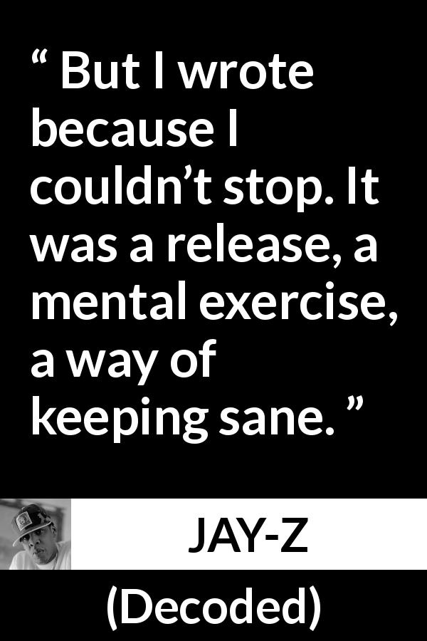 "JAY-Z about writing (""Decoded"", 2010) - But I wrote because I couldn't stop. It was a release, a mental exercise, a way of keeping sane."