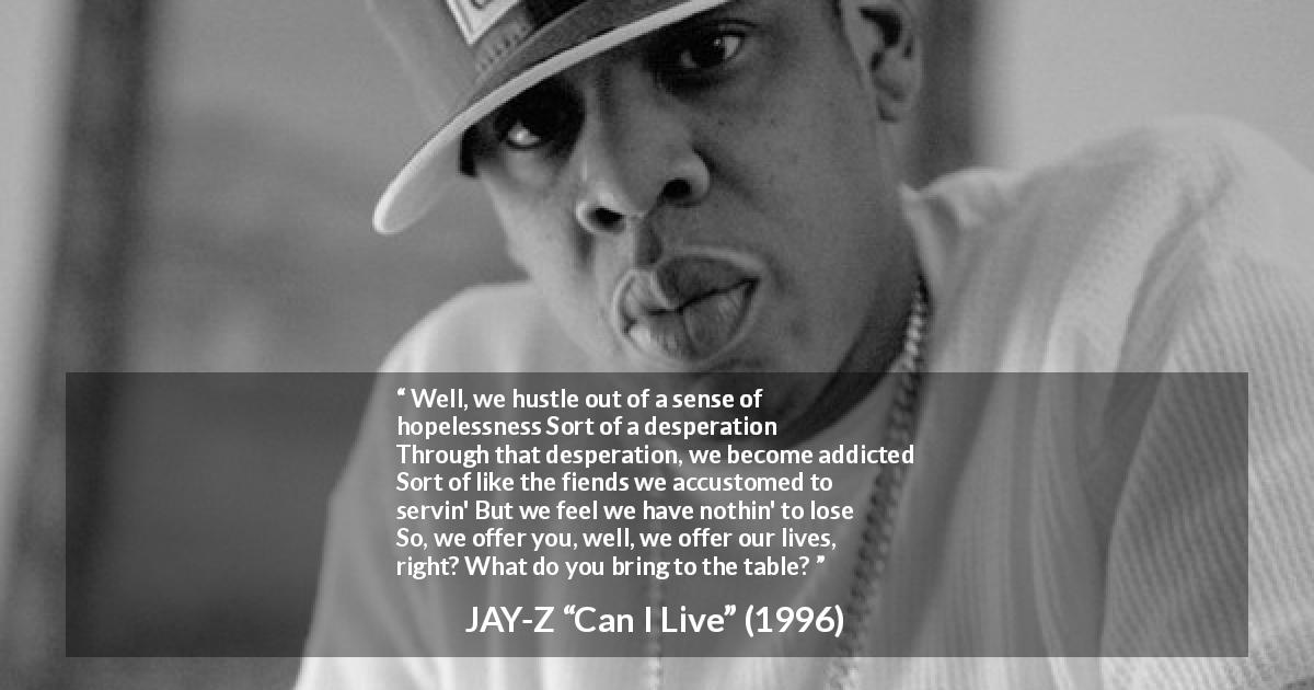 "JAY-Z (""Can I Live"", 1996) - Well, we hustle out of a sense of hopelessness