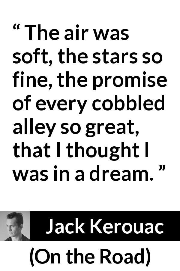 "Jack Kerouac about stars (""On the Road"", 1957) - The air was soft, the stars so fine, the promise of every cobbled alley so great, that I thought I was in a dream."