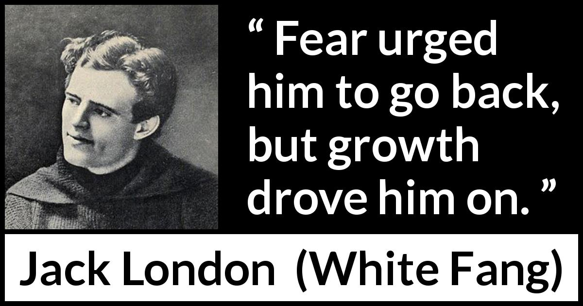 "Jack London about fear (""White Fang"", 1906) - Fear urged him to go back, but growth drove him on."
