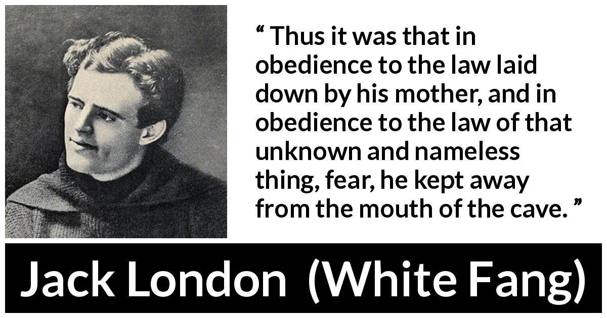 Jack London quote about fear from White Fang (1906) - Thus it was that in obedience to the law laid down by his mother, and in obedience to the law of that unknown and nameless thing, fear, he kept away from the mouth of the cave.