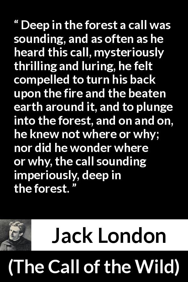 "Jack London about forest (""The Call of the Wild"", 1903) - Deep in the forest a call was sounding, and as often as he heard this call, mysteriously thrilling and luring, he felt compelled to turn his back upon the fire and the beaten earth around it, and to plunge into the forest, and on and on, he knew not where or why; nor did he wonder where or why, the call sounding imperiously, deep in the forest."
