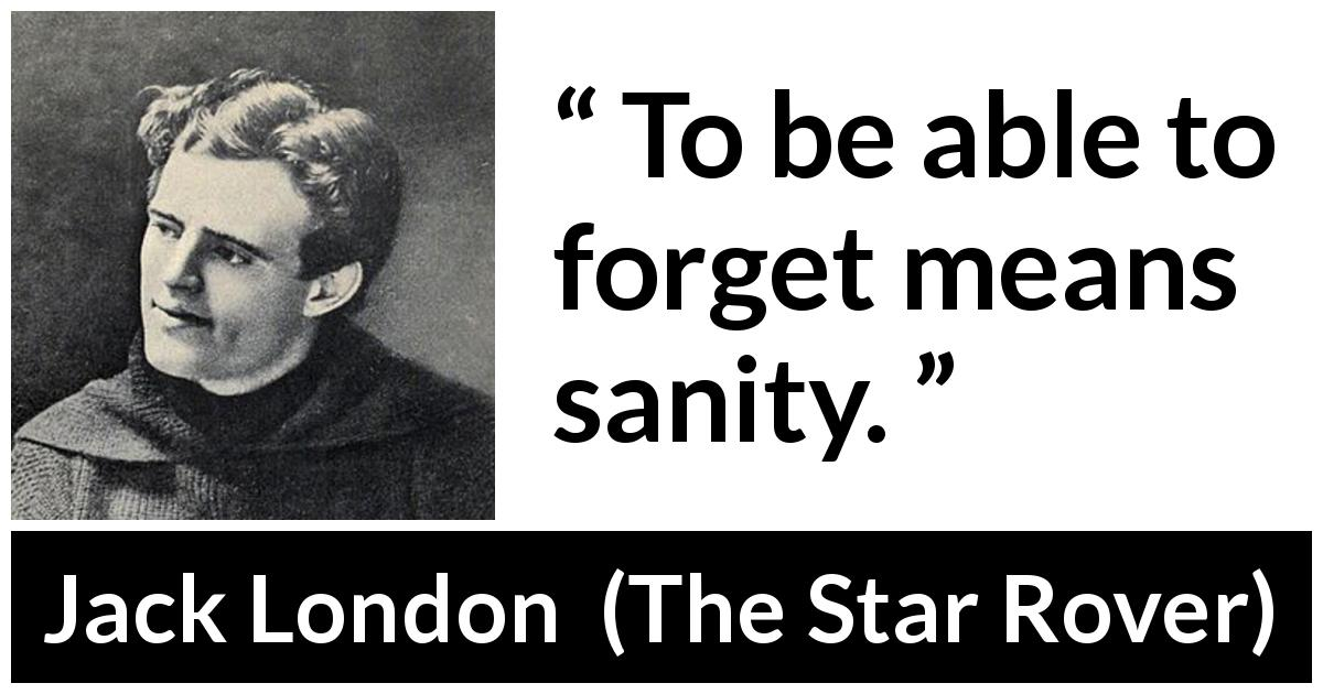 Jack London quote about forgetting from The Star Rover (1915) - To be able to forget means sanity.