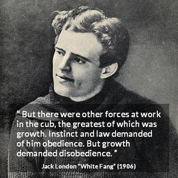 Jack London quote about growth from White Fang (1906) - But there were other forces at work in the cub, the greatest of which was growth. Instinct and law demanded of him obedience. But growth demanded disobedience.