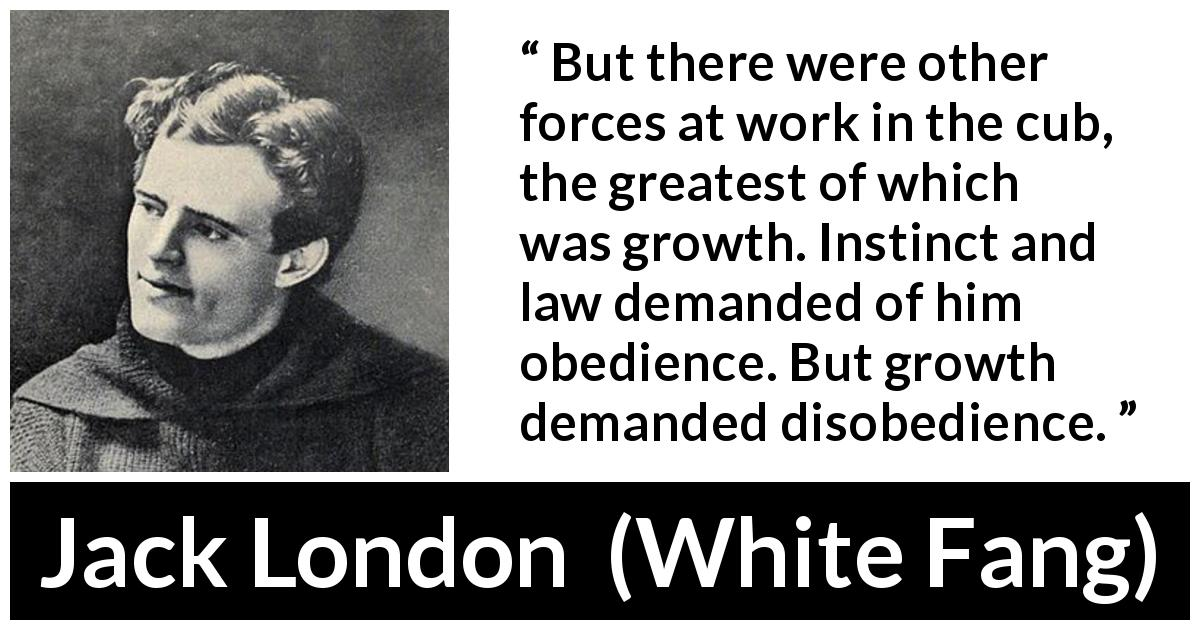 Jack London - White Fang - But there were other forces at work in the cub, the greatest of which was growth. Instinct and law demanded of him obedience. But growth demanded disobedience.